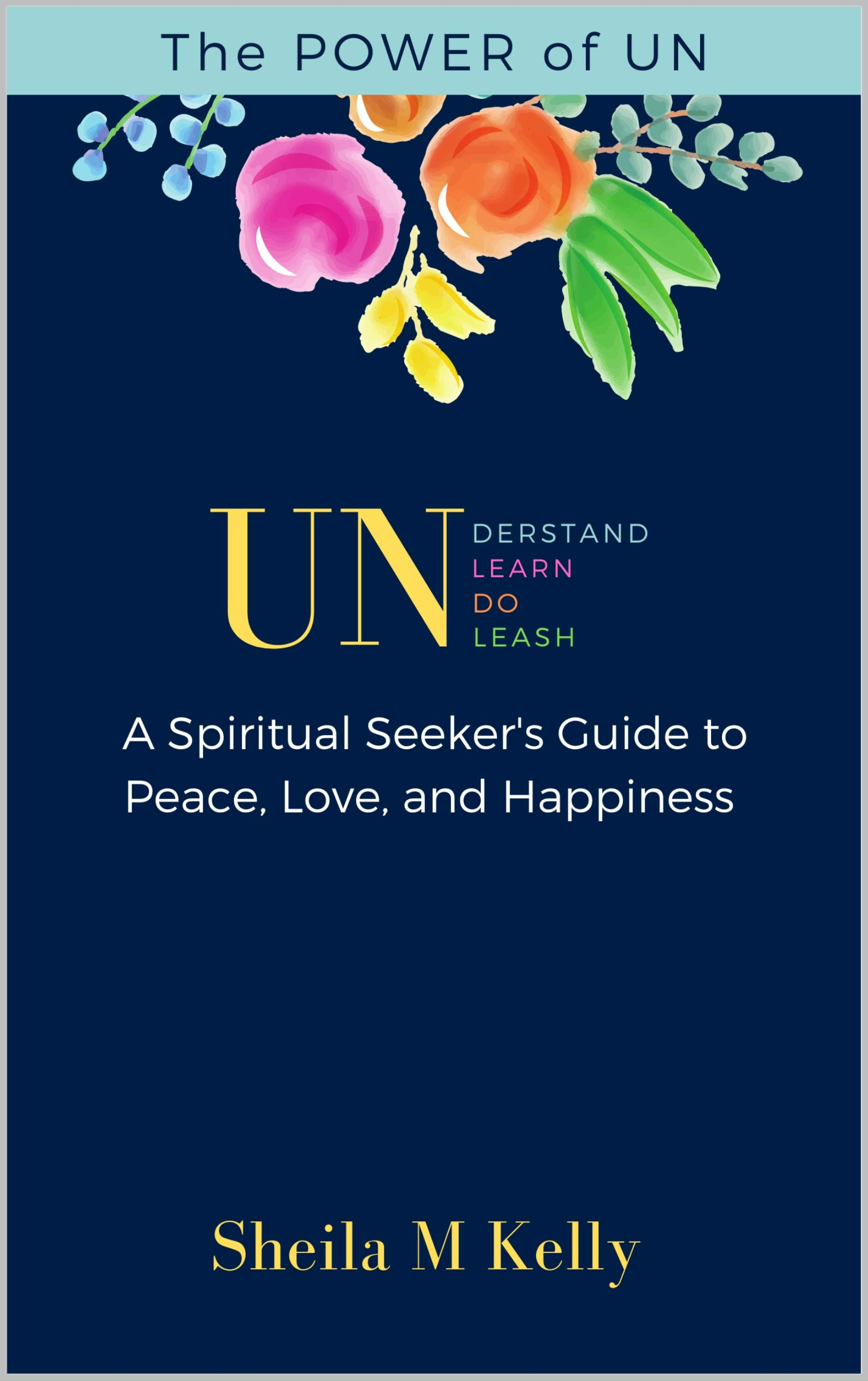 The POWER of UN: A Spiritual Seeker's Guide to Peace, Love, and Happiness