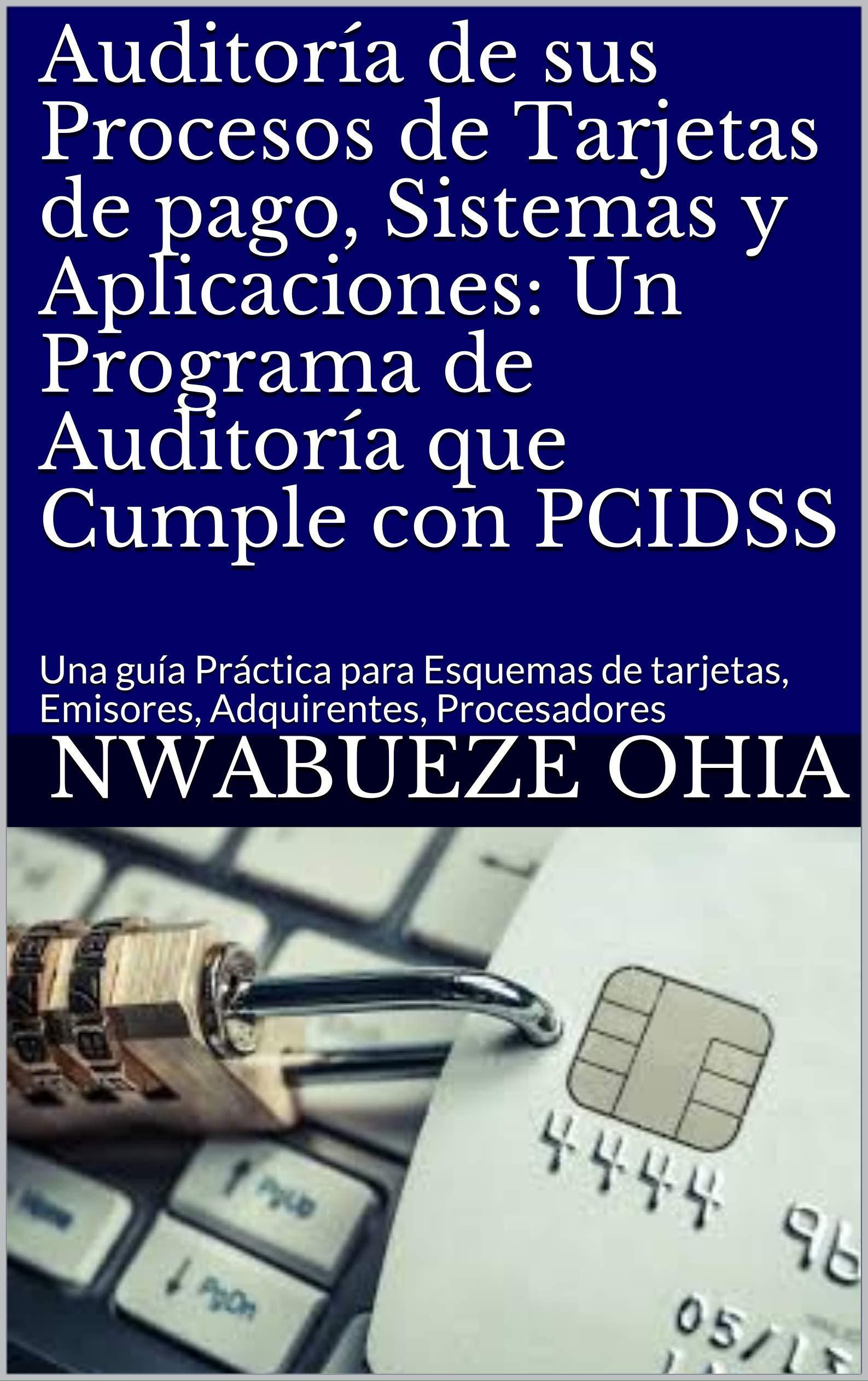 Auditoría de sus Procesos de Tarjetas de pago, Sistemas y Aplicaciones: Un Programa de Auditoría que Cumple con PCIDSS: Una guía Práctica para Esquemas ... Adquirentes, Procesadores