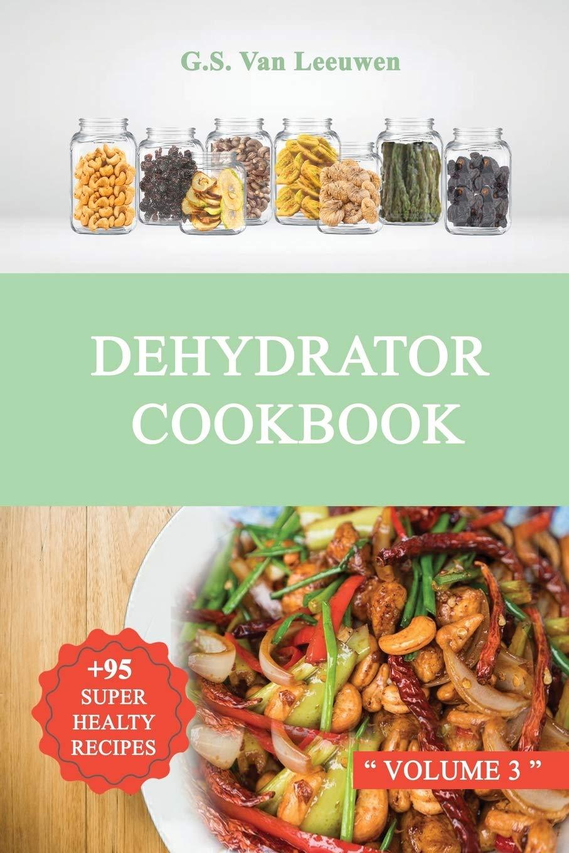 DEHYDRATOR COOKBOOK Vol 3: + 95 SUPER HEALTY RECIPES
