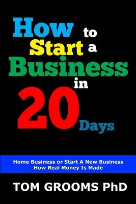 How to Start a Business in 20 Days: Home Business - Start A New Business - How Real Money Is Made