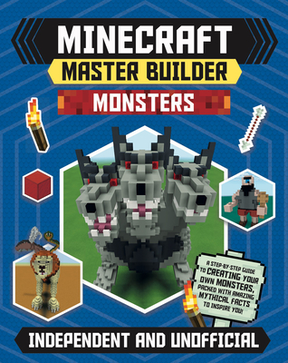 Minecraft Master Builder Monsters: A Step-by-Step Guide to Creating Your Own Monsters, Packed with Amazing Mythical Facts to Inspire You!
