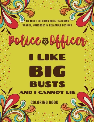 Police Officer Coloring Book: An Adult Coloring Book Featuring Funny, Humorous & Stress Relieving Designs for Police Officers and Cops