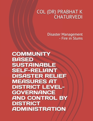 Community Based Sustainable Self-Reliant Disaster Relief Measures at District Level-Governance and Control by District Administration: Disaster Management - Fire in Slums