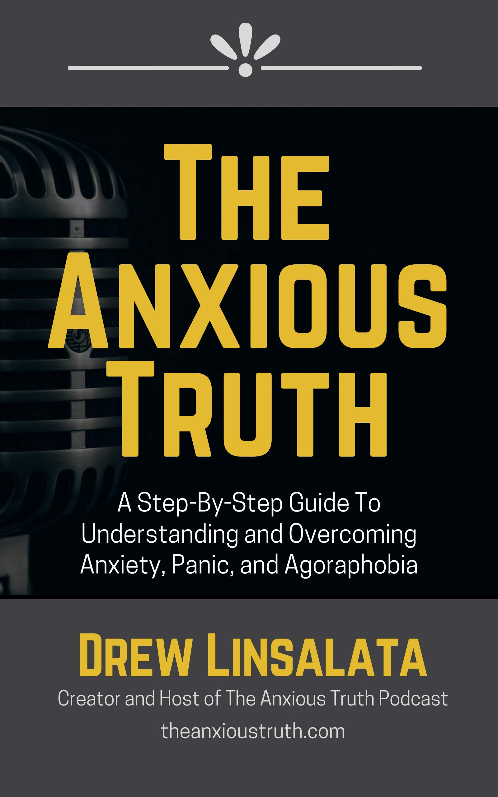 The Anxious Truth : A Step-By-Step Guide To Understanding and Overcoming Panic, Anxiety, and Agoraphobia
