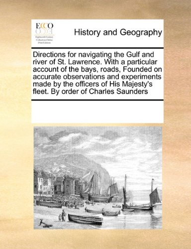 Directions for navigating the Gulf and river of St. Lawrence. With a particular account of the bays, roads, Founded on accurate observations and ... Majesty's fleet. By order of Charles Saunders
