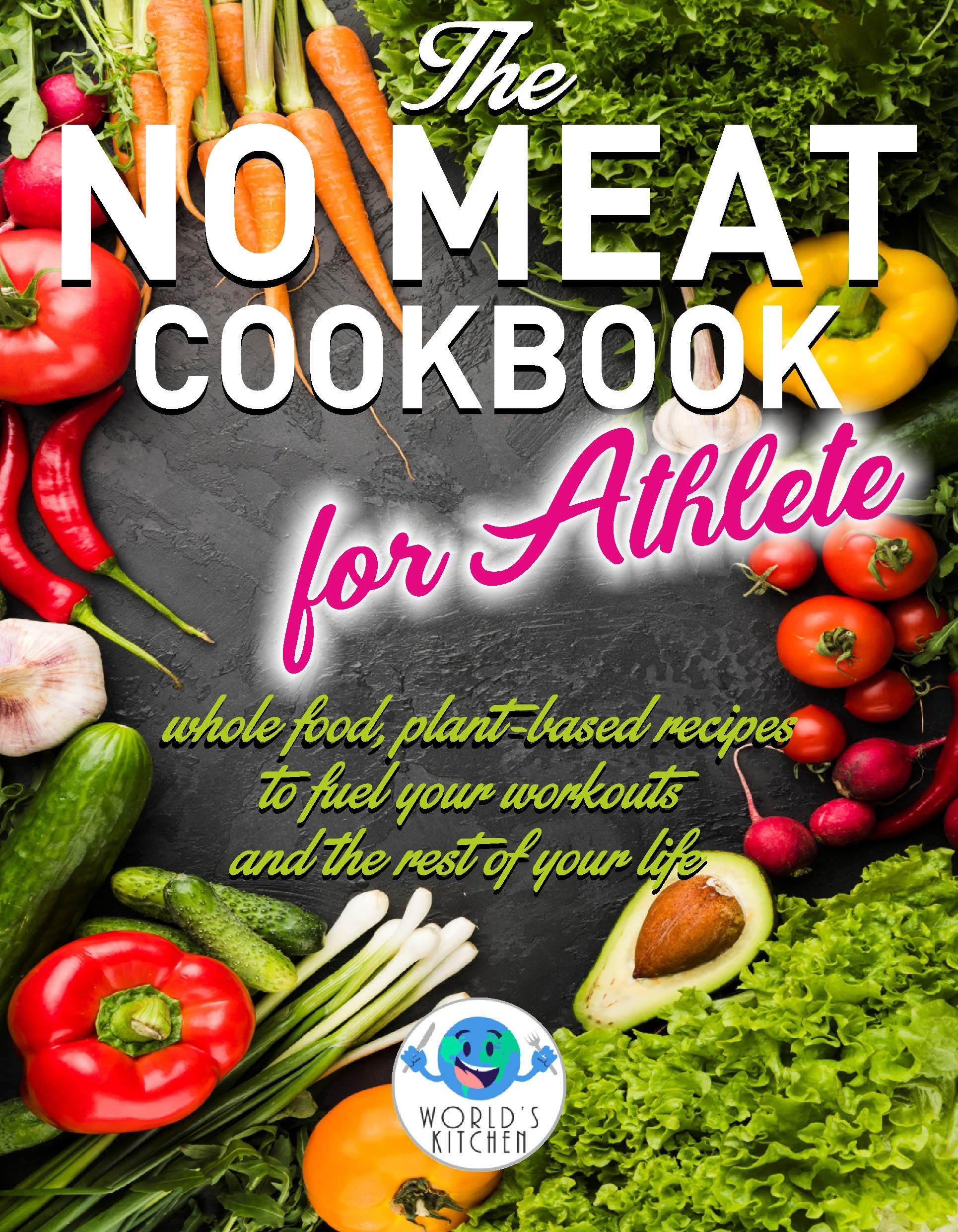 The NO MEAT COOKBOOK for Athlete: Whole Food, Plant-Based Recipes to Fuel Your Workout and the Rest of Your Life (Food From the World 1)