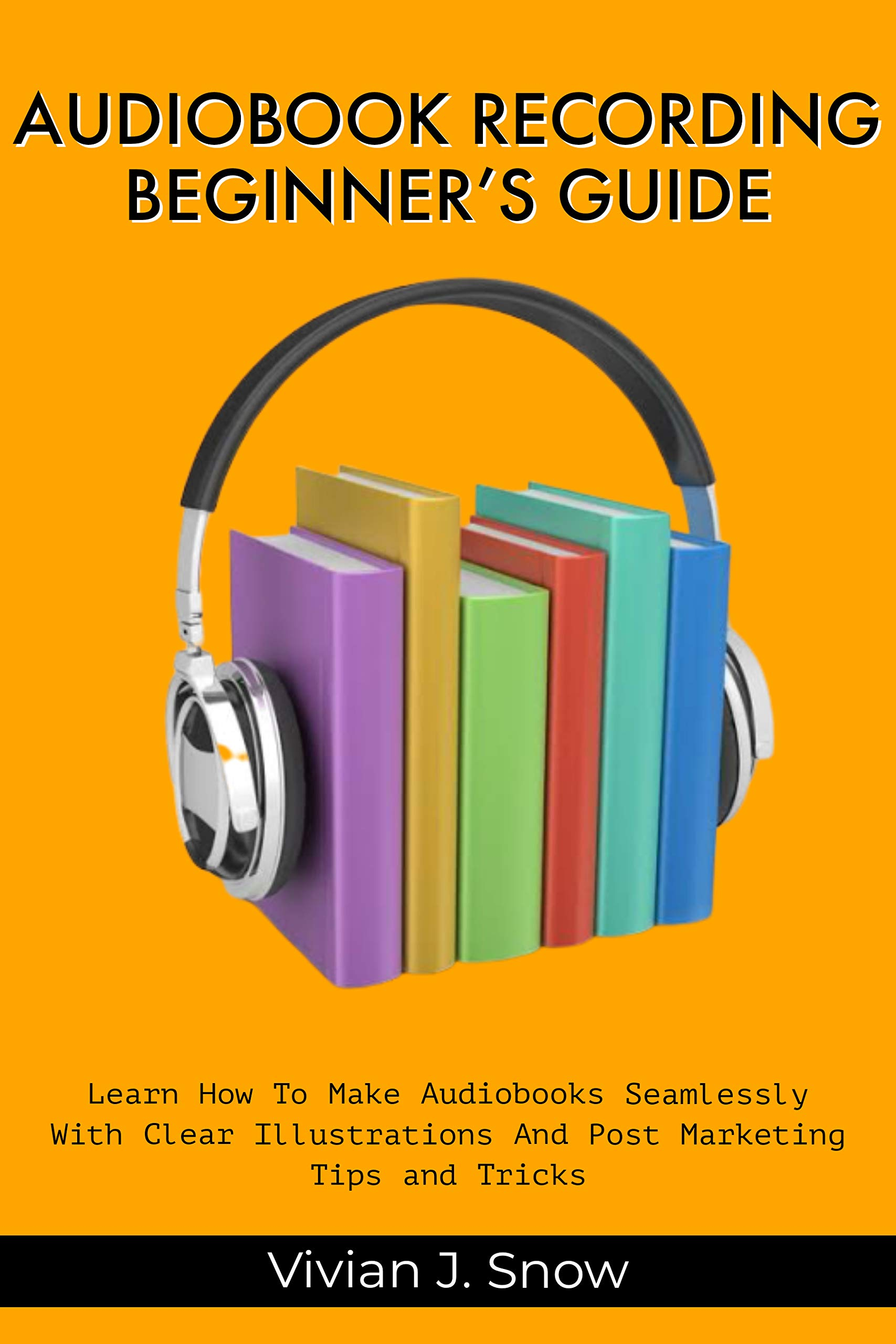 AUDIOBOOK RECORDING BEGINNER'S GUIDE: Learn How To Make Audiobooks Seamlessly With Clear Illustrations And Post Marketing Tips And Tricks
