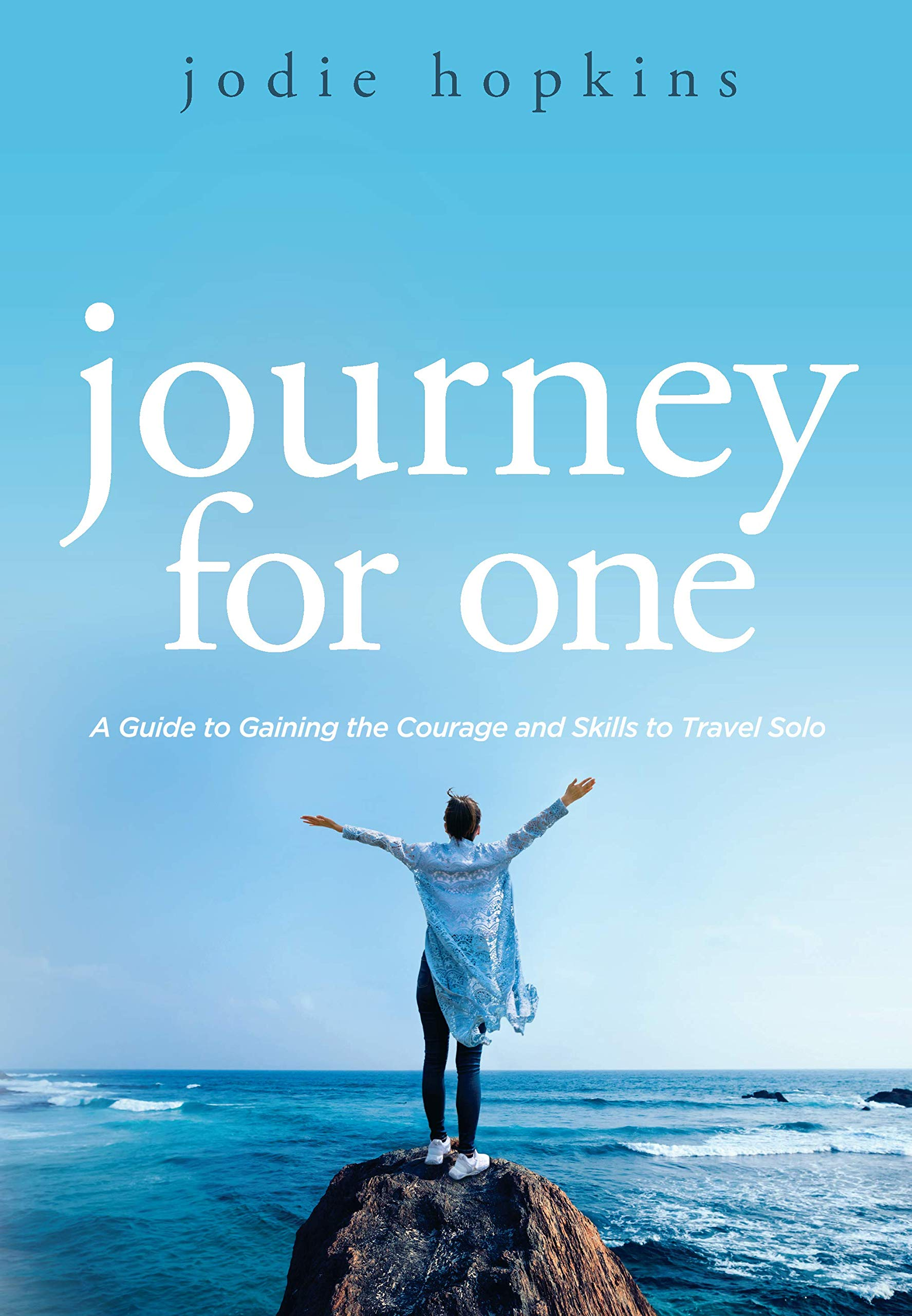 Journey For One: A Guide to Gaining the Courage and Skills to Travel Solo