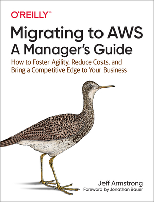 Migrating to Aws: A Manager's Guide: How to Foster Agility, Reduce Costs, and Bring a Competitive Edge to Your Business