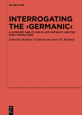 Interrogating the 'germanic': A Category and Its Use in Late Antiquity and the Early Middle Ages