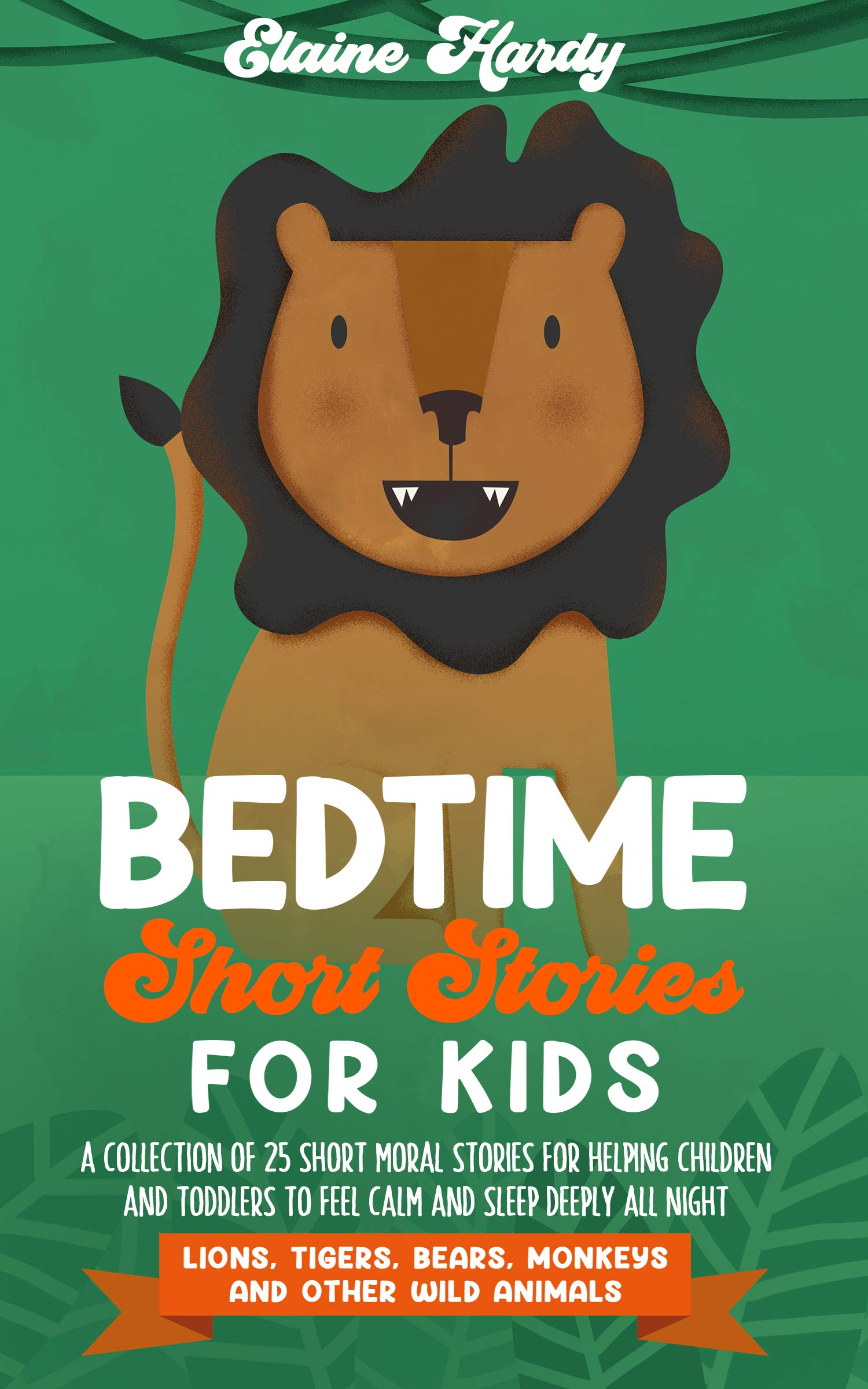 Bedtime Short Stories for Kids: Lions, Tigers, Bears, Monkeys and Other Wild Animals. A Collection of 25 Short Moral Stories for Helping Children and Toddlers to Feel Calm and Sleep Deeply All Night