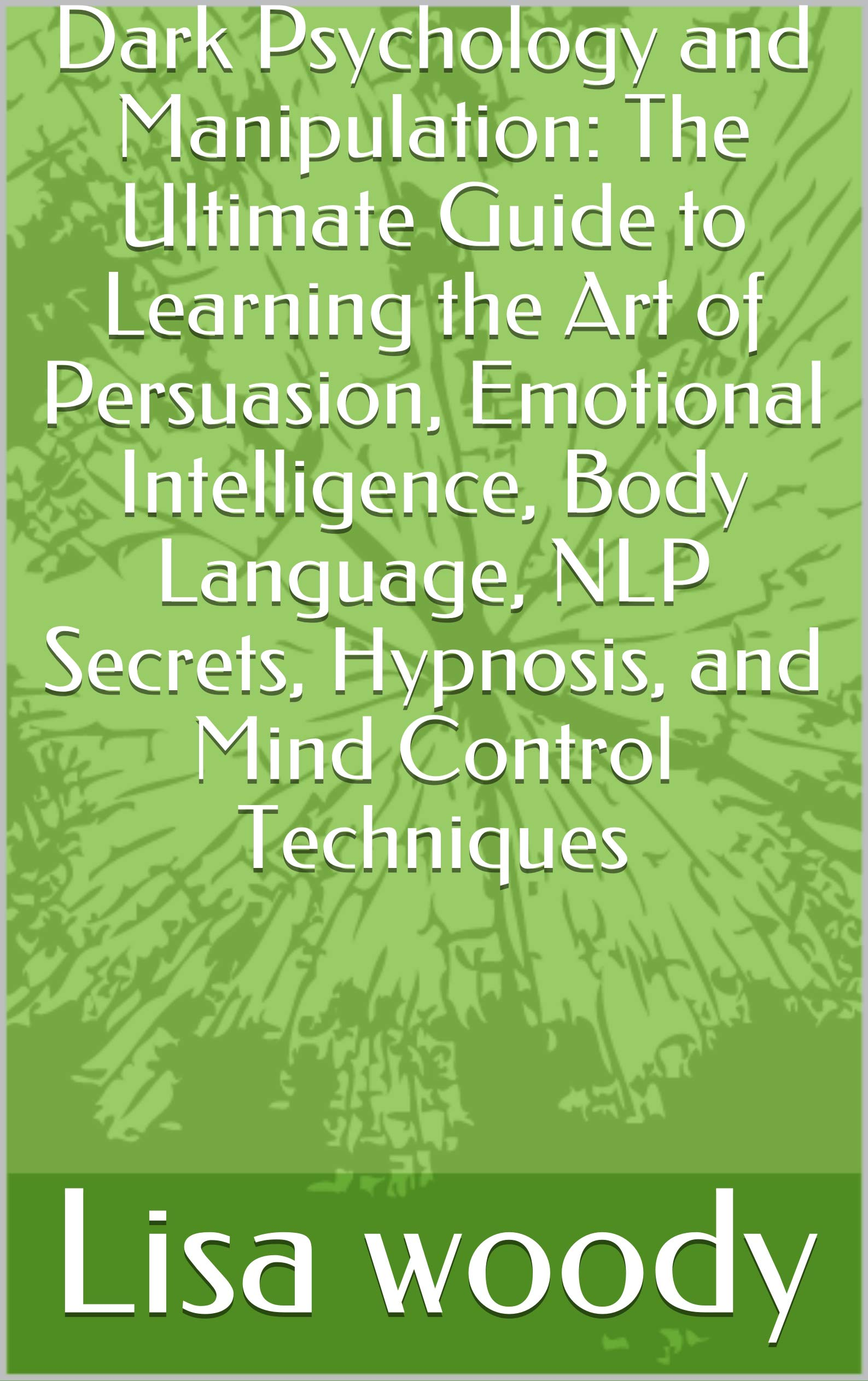 Dark Psychology and Manipulation: The Ultimate Guide to Learning the Art of Persuasion, Emotional Intelligence, Body Language, NLP Secrets, Hypnosis, and Mind Control Techniques