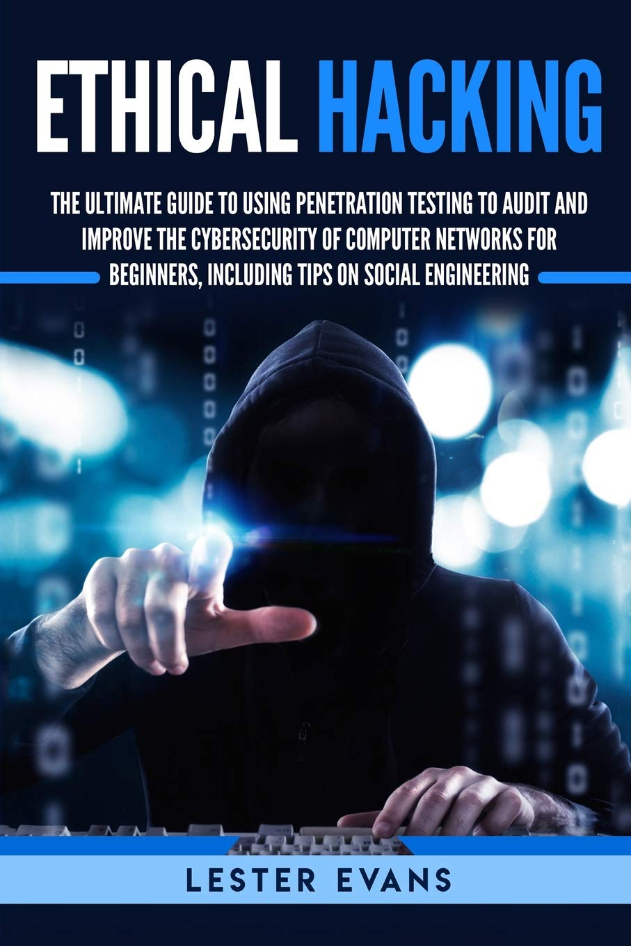Ethical Hacking: The Ultimate Guide to Using Penetration Testing to Audit and Improve the Cybersecurity of Computer Networks for Beginners, Including Tips on Social Engineering