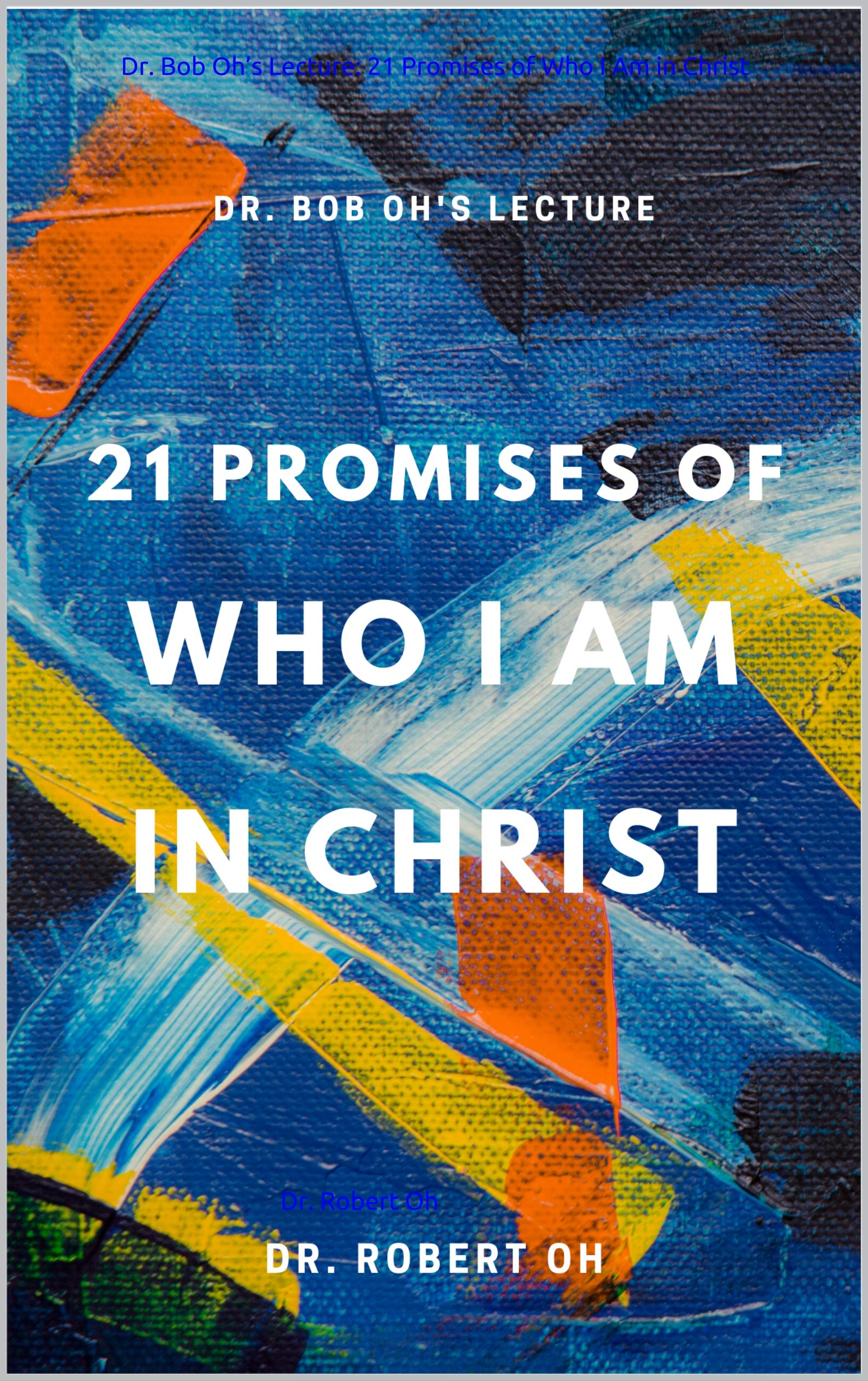 Dr. Bob Oh's Lecture: 21 Promises of Who I Am in Christ