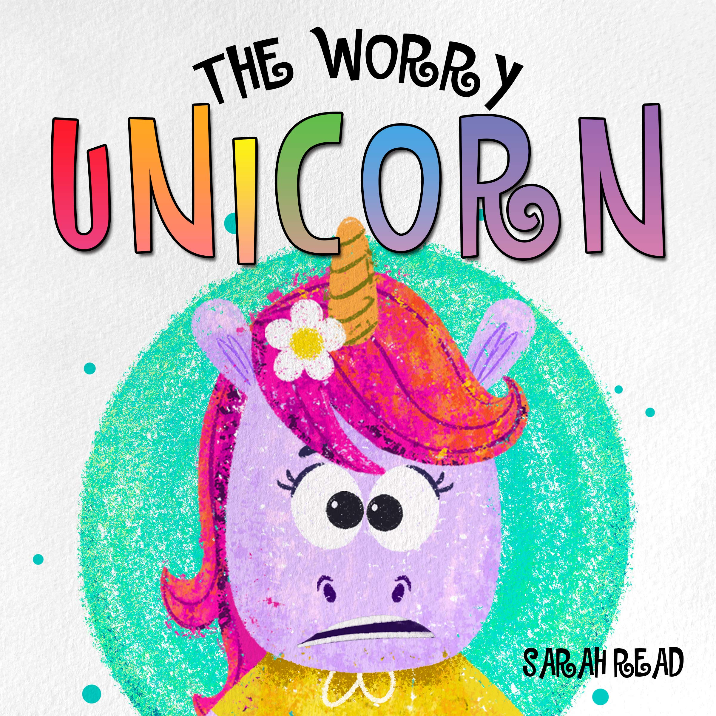 The Worry Unicorn: (Anxiety Books For Kids, Emotions & Feelings, Children's Books Ages 3 5, Preschool, Kindergarten)