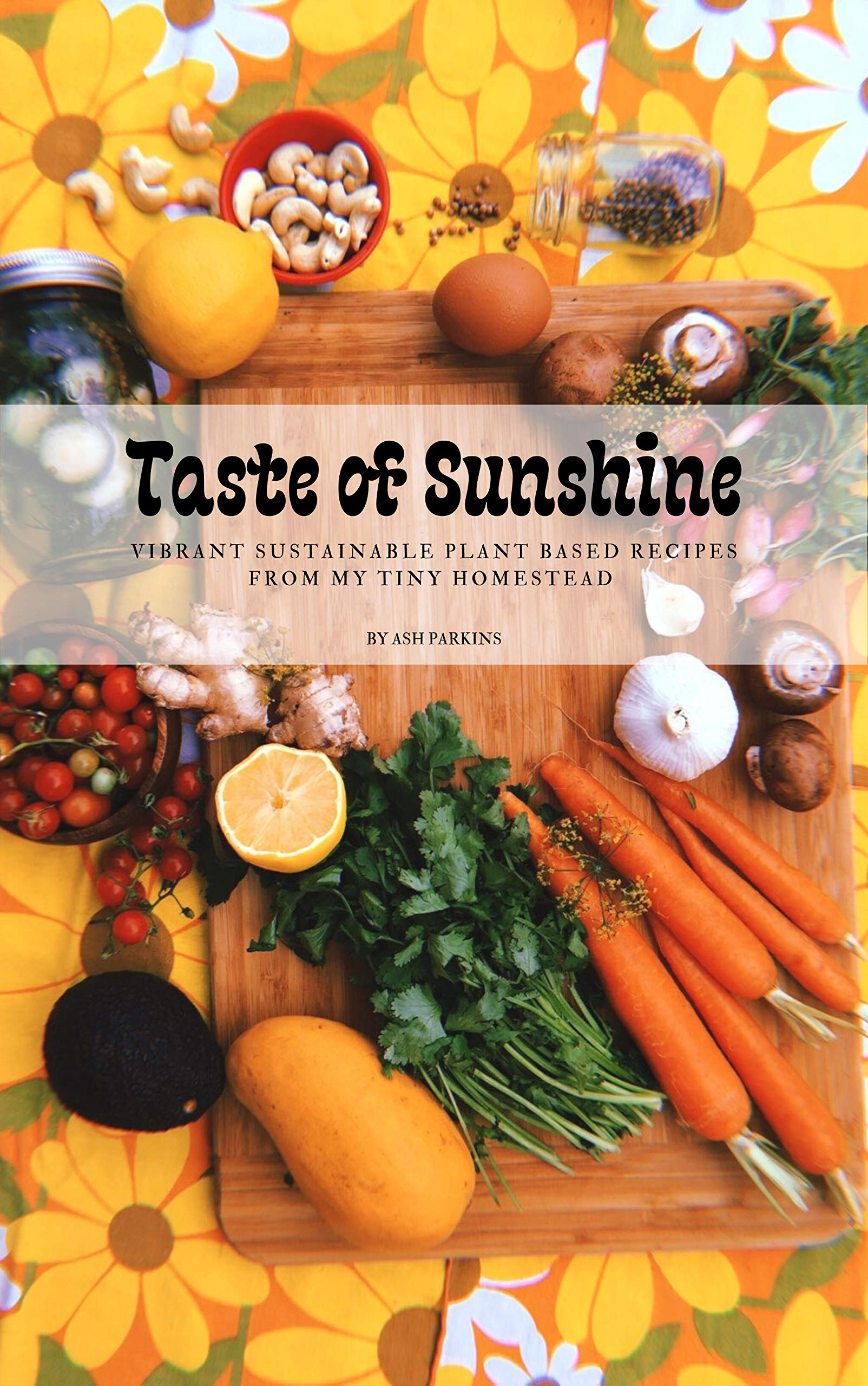 Taste of Sunshine: Vibrant Sustainable Plant-Based Recipes from my Tiny Homestead