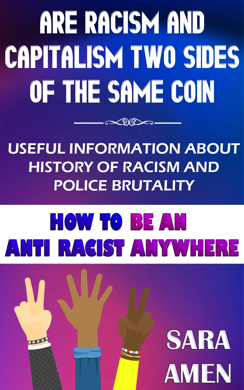 Are Racism And Capitalism Two Sides Of The Same Coin: Useful Information About History Of Racism And Police Brutality: How To Be An Anti Racist Anywhere