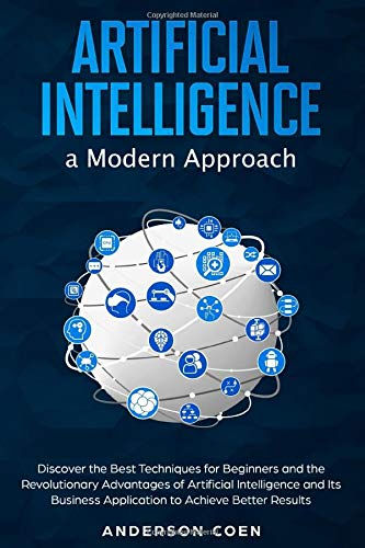 Artificial Intelligence a Modern Approach: Discover the Best Techniques for Beginners and the Revolutionary Advantages of Artificial Intelligence and Its Business Application to Achieve Better Results