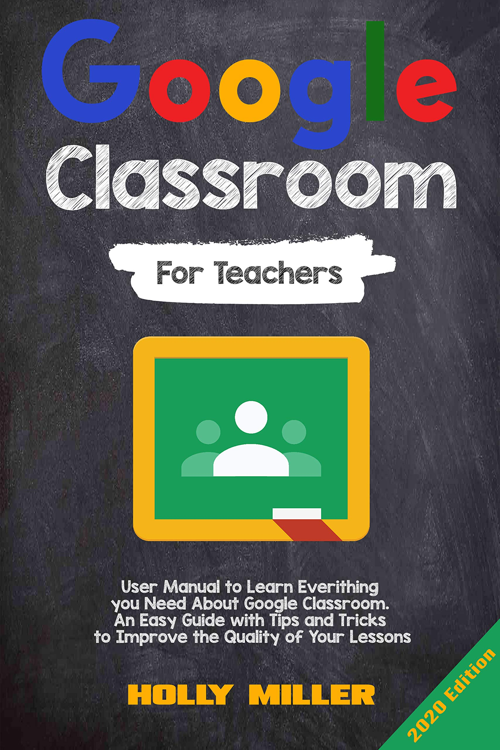 Google Classroom: 2020 Edition. For Teachers. User Manual to Learn Everything you Need About Google Classroom. An Easy Guide with Tips and Tricks to Improve the Quality of Your Lessons