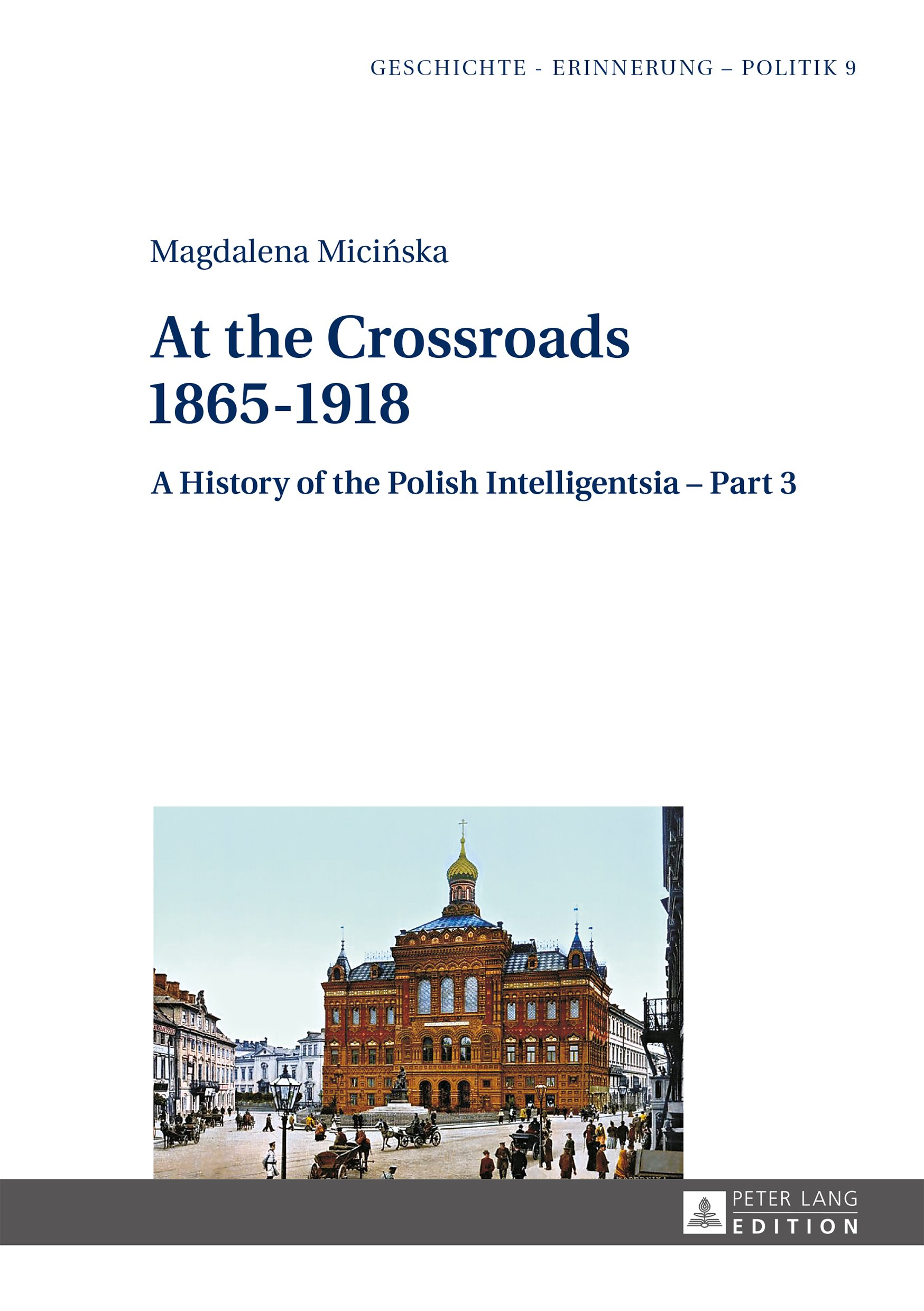 At the Crossroads: 18651918: A History of the Polish Intelligentsia Part 3, Edited by Jerzy Jedlicki (Geschichte – Erinnerung – Politik. Studies in History, Memory and Politics Book 9)