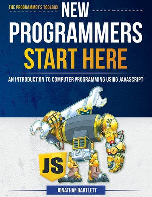 New Programmers Start Here: An Introduction to Computer Programming Using JavaScript