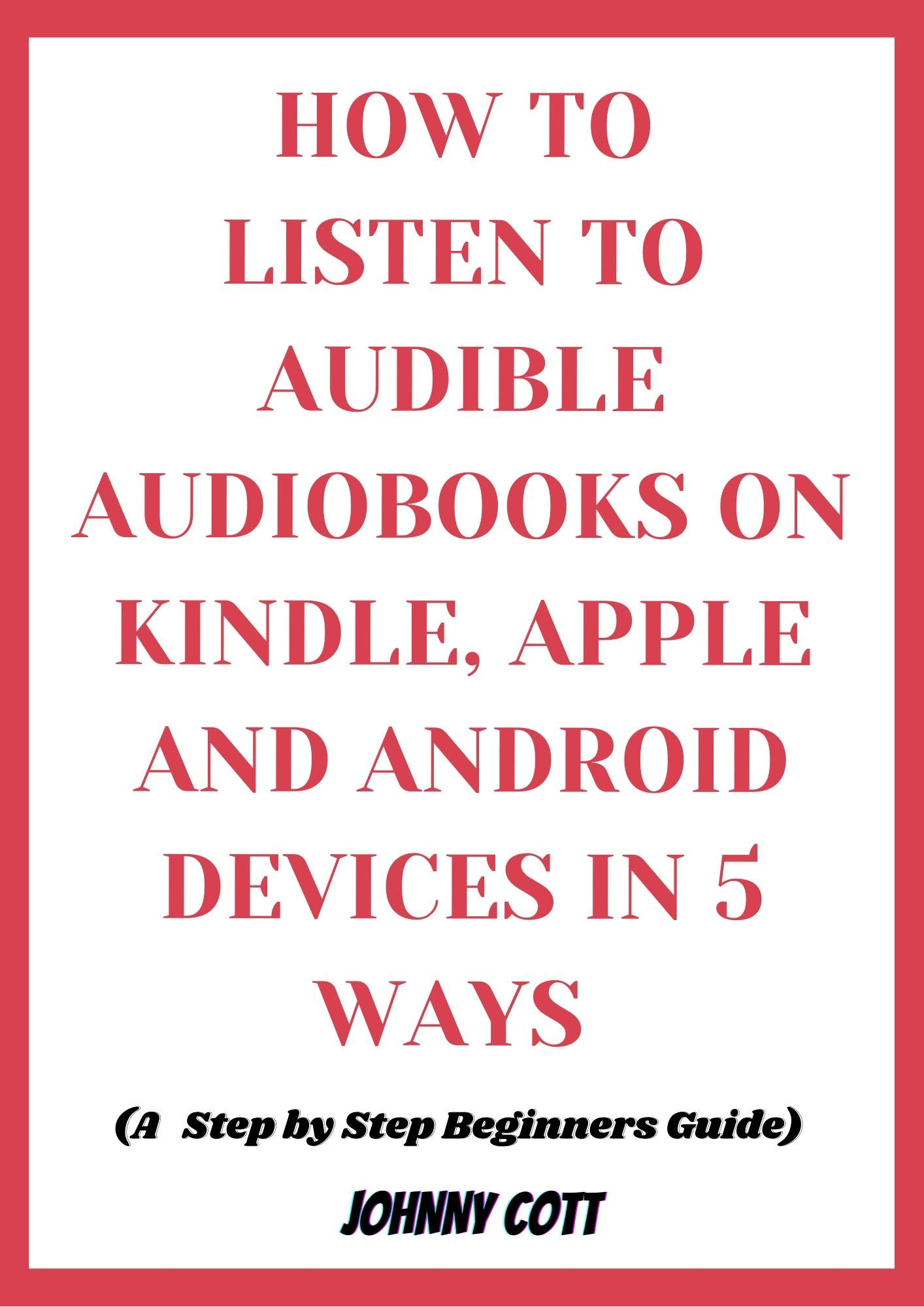 HOW TO LISTEN TO AUDIBLE AUDIOBOOKS ON KINDLE, iPHONE AND ANDROID DEVICES IN 5 WAYS : Step by Step Beginners Guide to Amazon Audiobooks: Tips, Tricks and Hacks in Seconds (how-to Book 1)