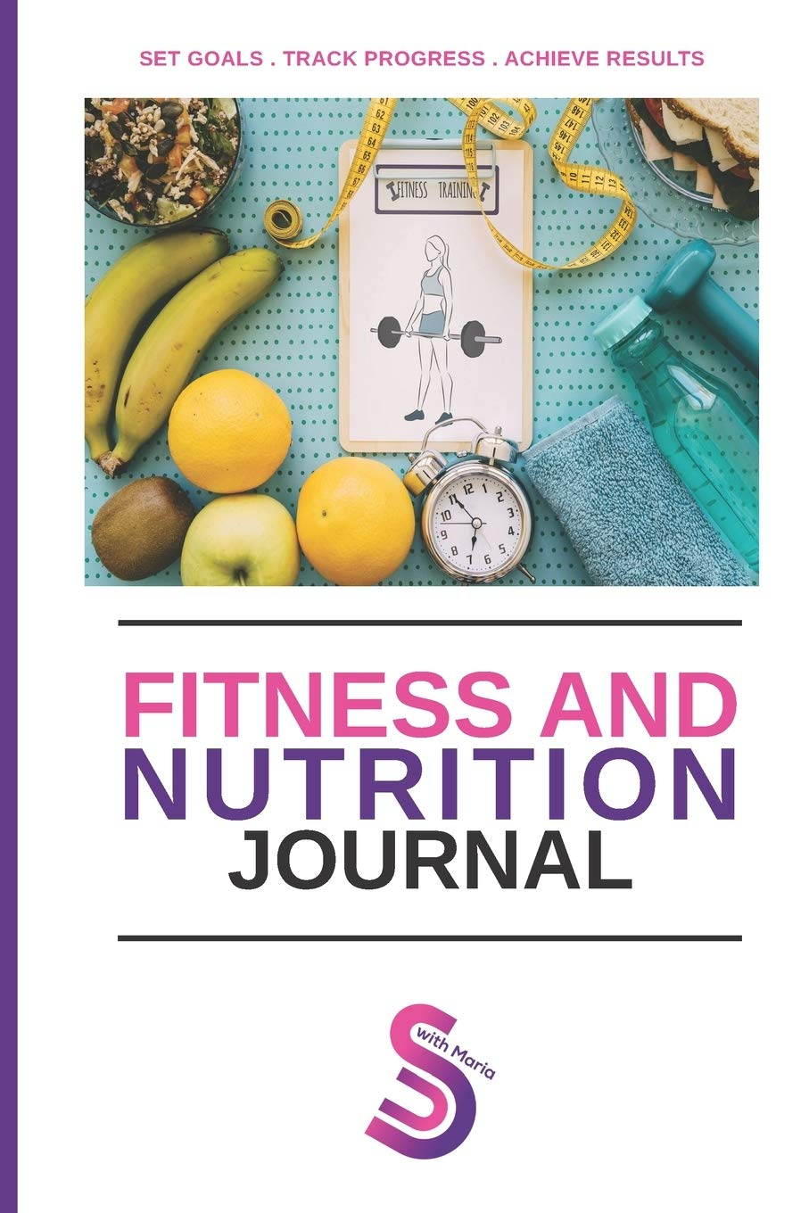 Fitness And Nutrition Journal: 4 Month Journal. Set Goals, Track Daily Progress and Achieve Your Results With The ShapeUp With Maria Journal