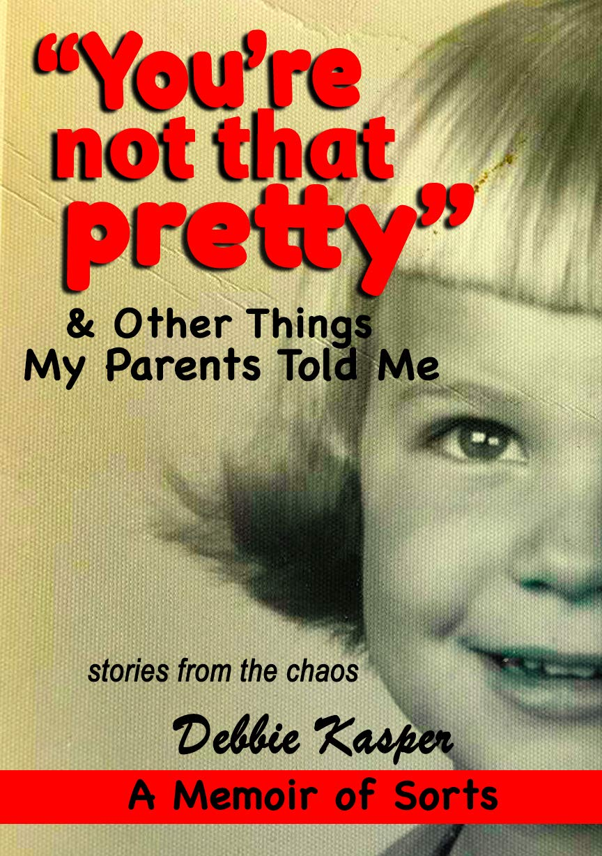"""""""You're Not That Pretty"""" & Other Things My Parents Told Me: A memoir ... of sorts"""