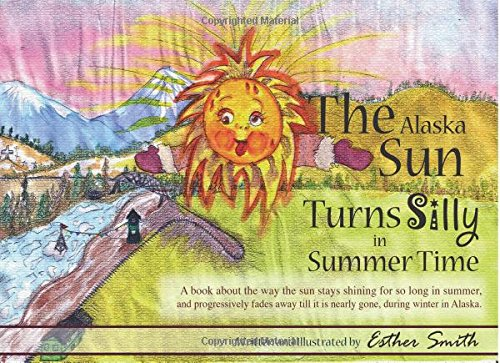 The Alaska Sun Turns Silly In Summer Time: A book about the way the sun stays shining for so long in summer, and progressively fades away till it is nearly gone, during winter in Alaska.
