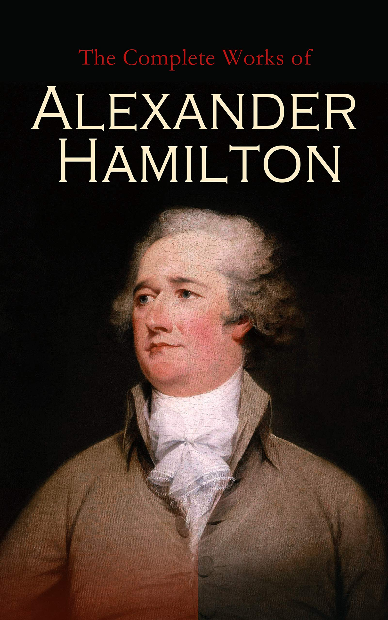 The Complete Works of Alexander Hamilton: The Federalist Papers, The Continentalist, A Full Vindication, Private Correspondence & Biography