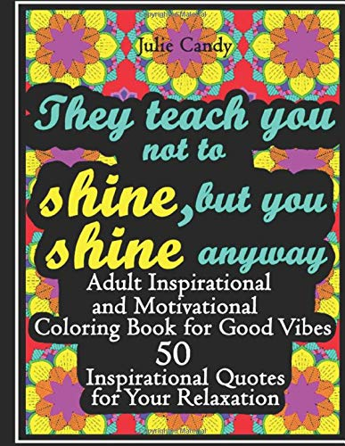 They Teach You Not to Shine, but You Shine Anyway: Adult Inspirational and Motivational Coloring Book for Good Vibes: 50 Inspirational Quotes for Your Relaxation