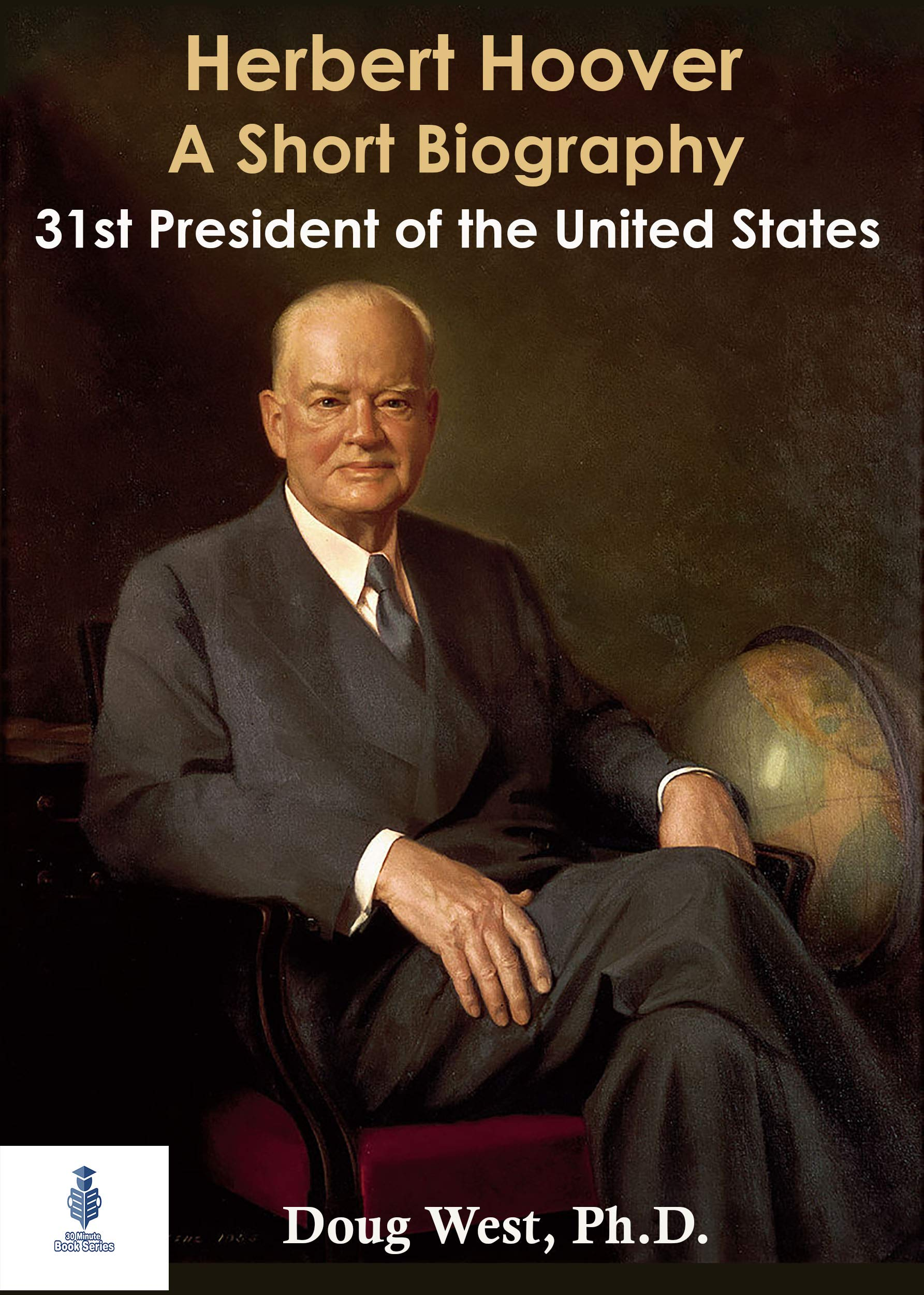 Herbert Hoover: A Short Biography: Thirty-First President of the United States (30 Minute Book Series 45)
