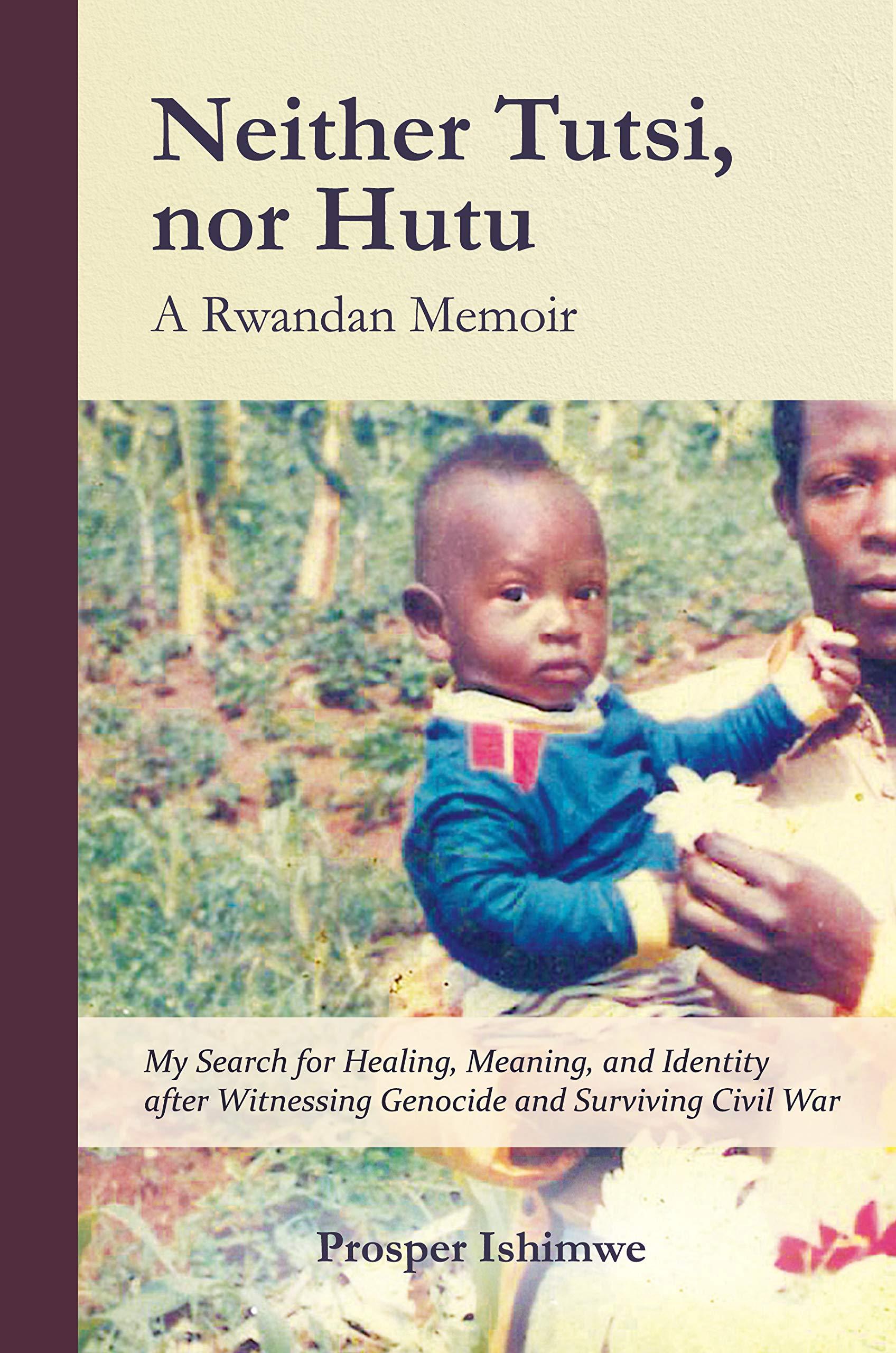 Neither Tutsi, Nor Hutu: A Rwandan Memoir: Search for Healing Meaning & Identity after Witnessing Genocide & Civil War (Rwandan Memoirs Book 1)