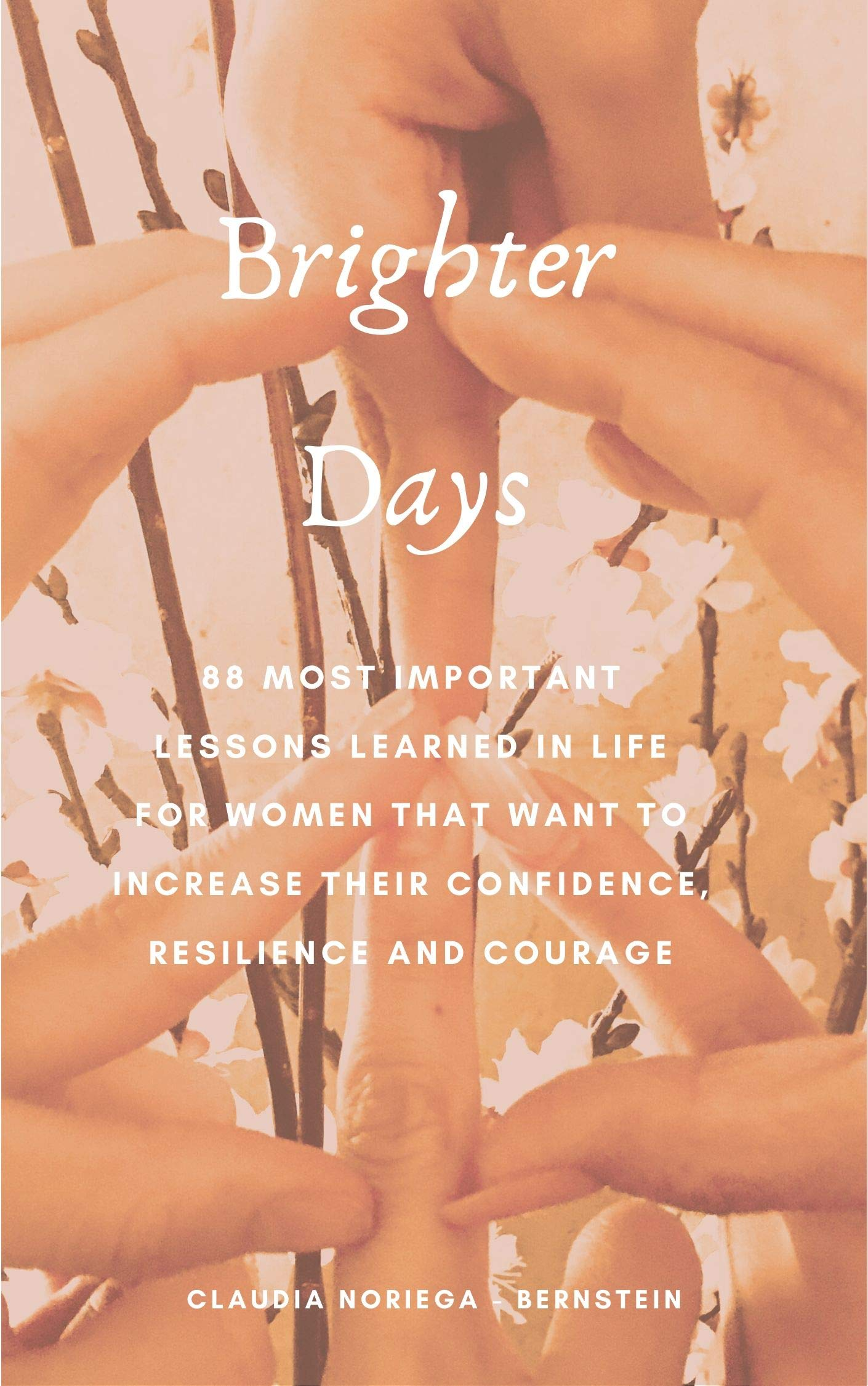 88 Most Important Lessons Learned in Life for Women that Want to Increase their Confidence, Resilience and Courage: Brighter Days