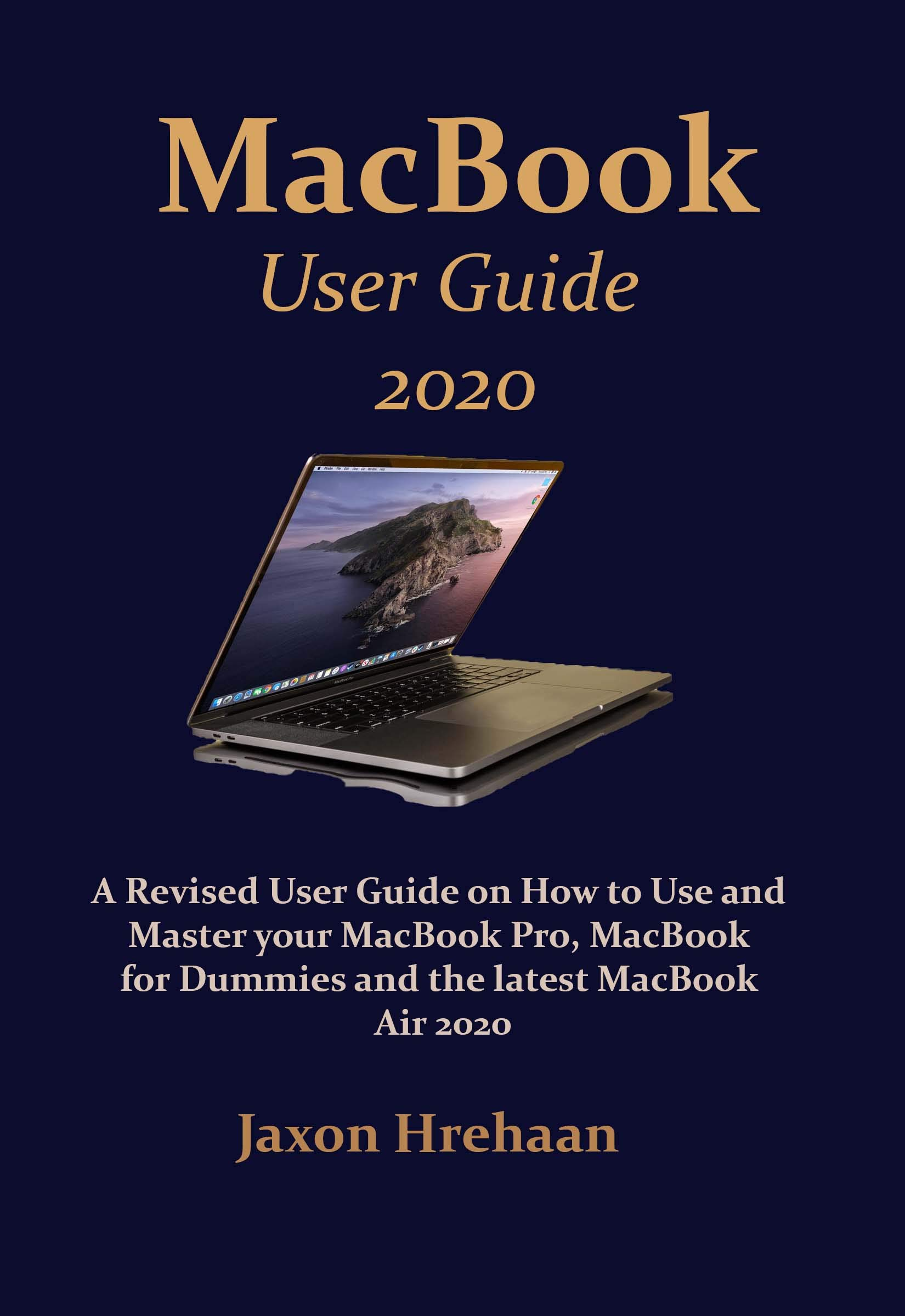 MacBook User Guide 2020: A Revised User Guide on How to Use and Master your MacBook Pro, MacBook for Dummies and the latest MacBook Air 2020
