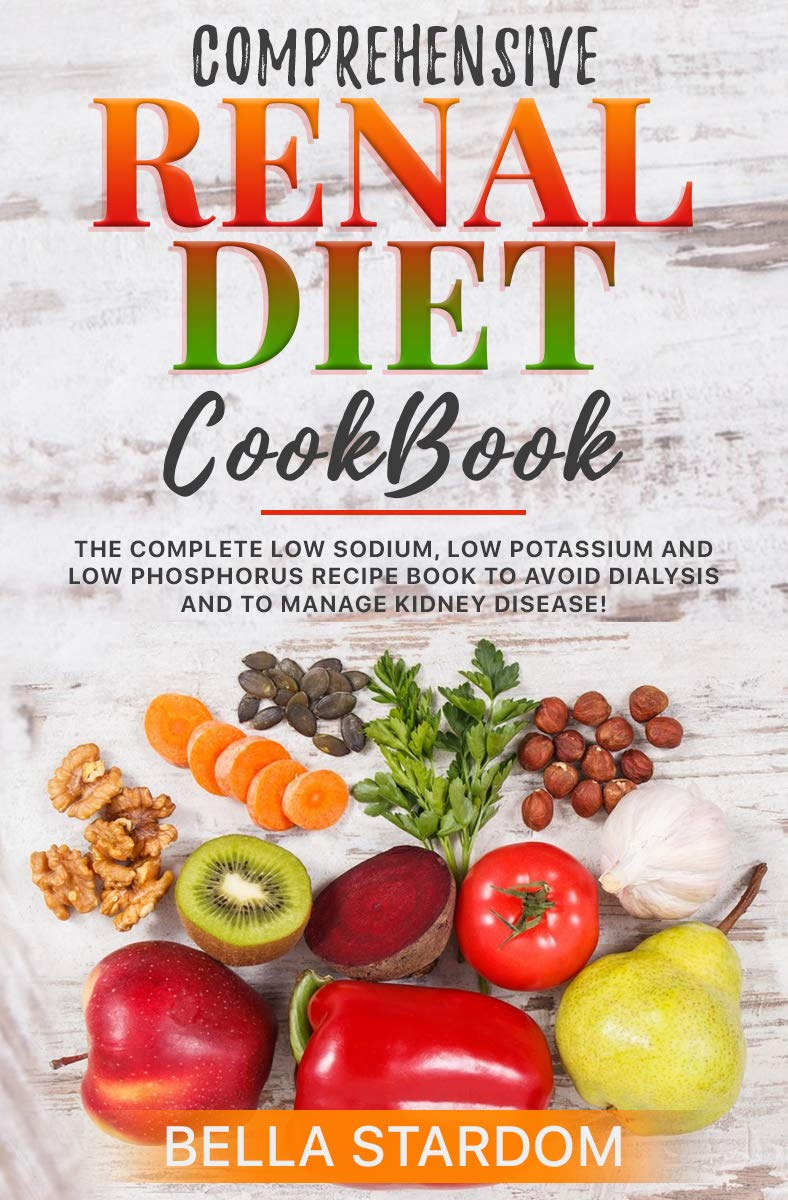 COMPREHENSIVE RENAL DIET COOKBOOK: The Complete Low Sodium, Low Potassium And Low Phosphorus Recipe Book To Avoid Dialysis And To Manage Kidney Disease!