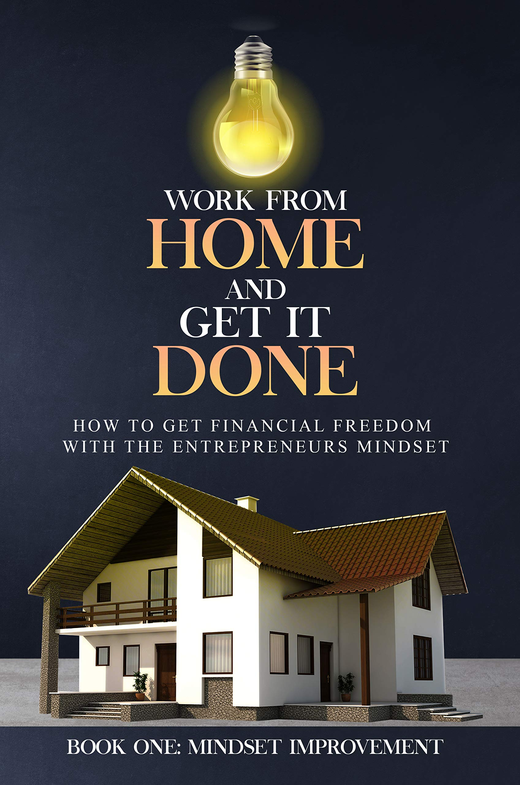 WORK from HOME and GET it DONE: How to get Financial Freedom with the Entrepreneurs Mindset (Work from Home and Get it Done Book 1)