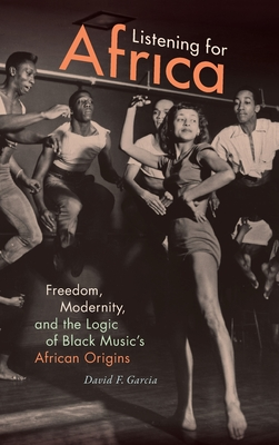 Listening for Africa: Freedom, Modernity, and the Logic of Black Music's African Origins
