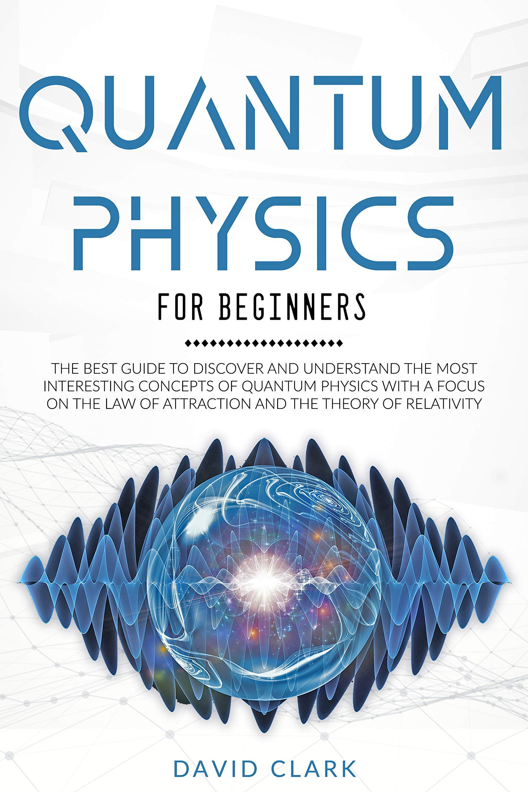 Quantum Physics for Beginners: the Best Guide to Discover and Understand the Most Interesting Concepts of Quantum Physics with a Focus on the Law of Attraction and the Theory of Relativity