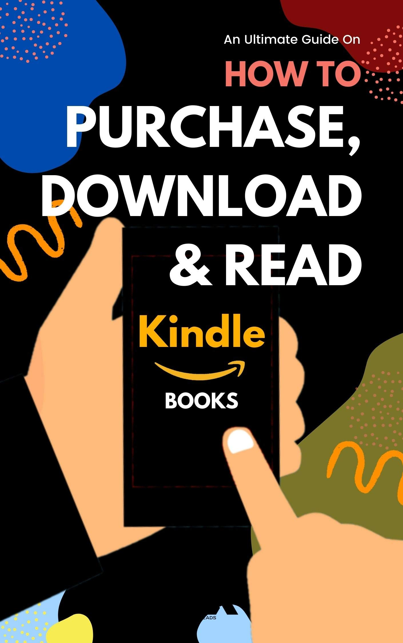 Purchase, Download & Read Kindle Books: Easy Step-by-Step Guide on How to Buy Download and Read Books on Kindle App, iPhone, iPad, Fire Tablet or eReader