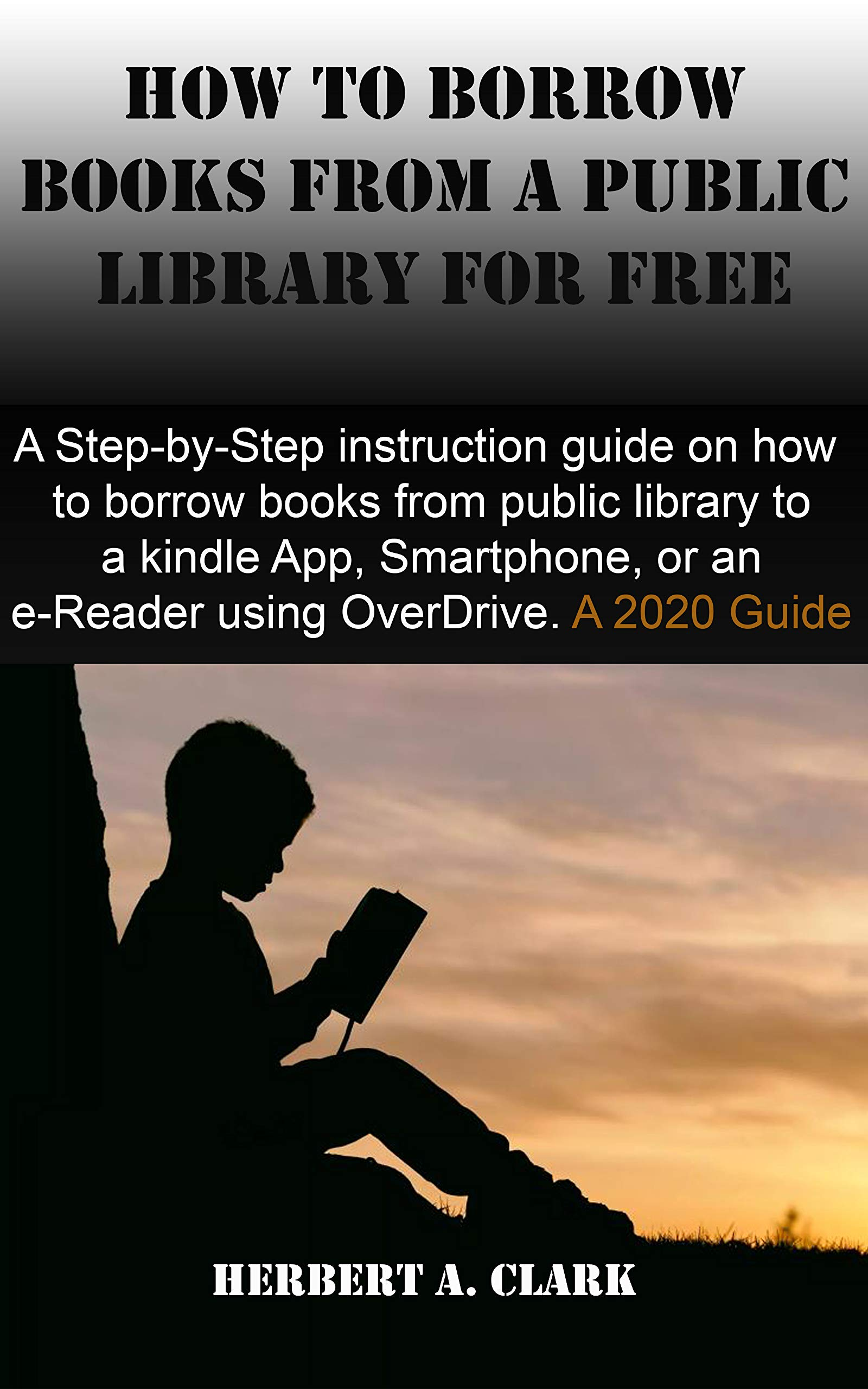 HOW TO BORROW BOOKS FROM A PUBLIC LIBRARY FOR FREE ON KINDLE: A Step-by-Step instruction guide on how to borrow books from public library to a kindle App, Smartphone, or an e-Reader using overdrive.