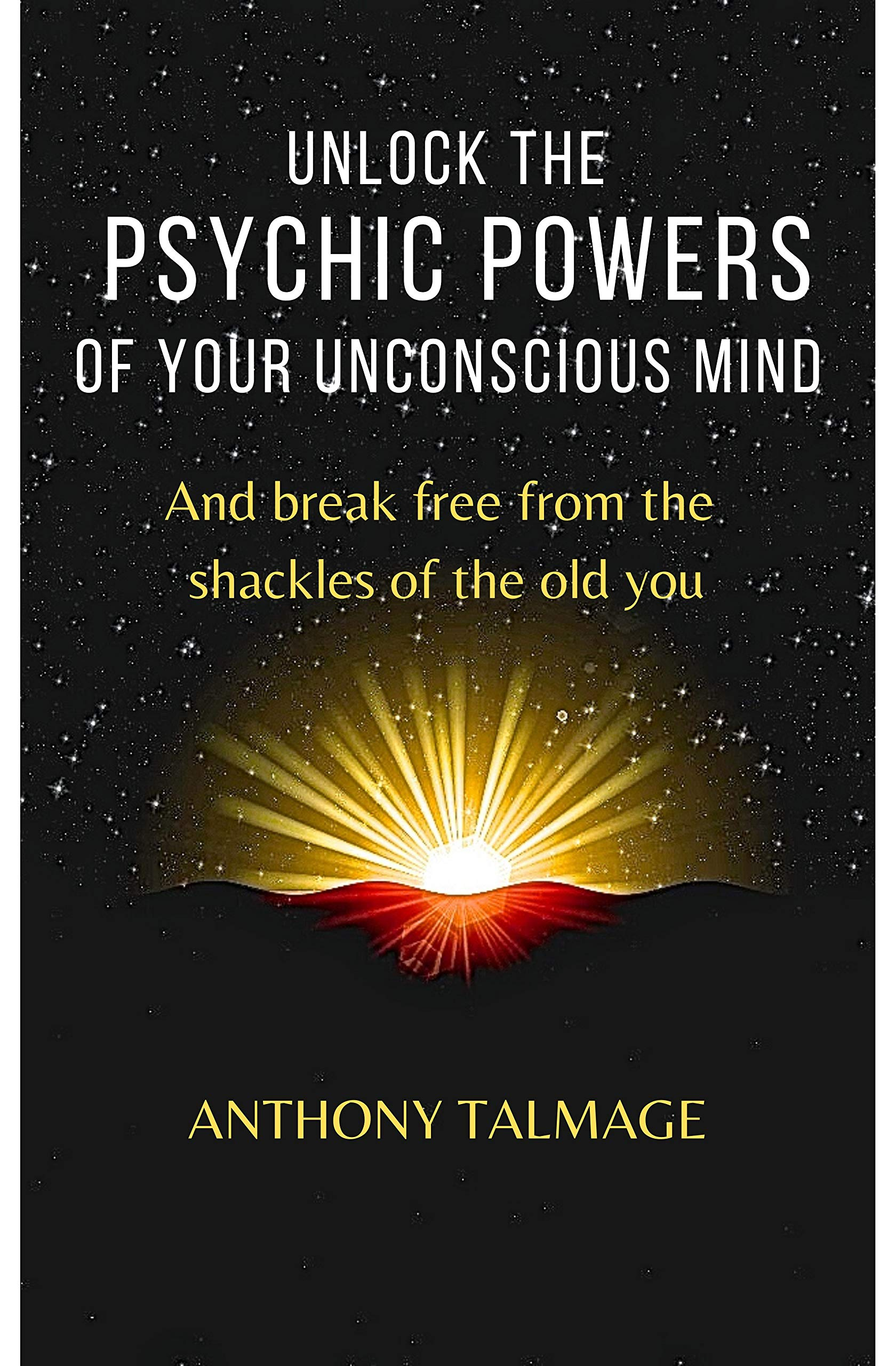UNLOCK THE PSYCHIC POWERS OF YOUR UNCONSCIOUS MIND: And break free from the shackles of the old you (Psychic mind Book 3)