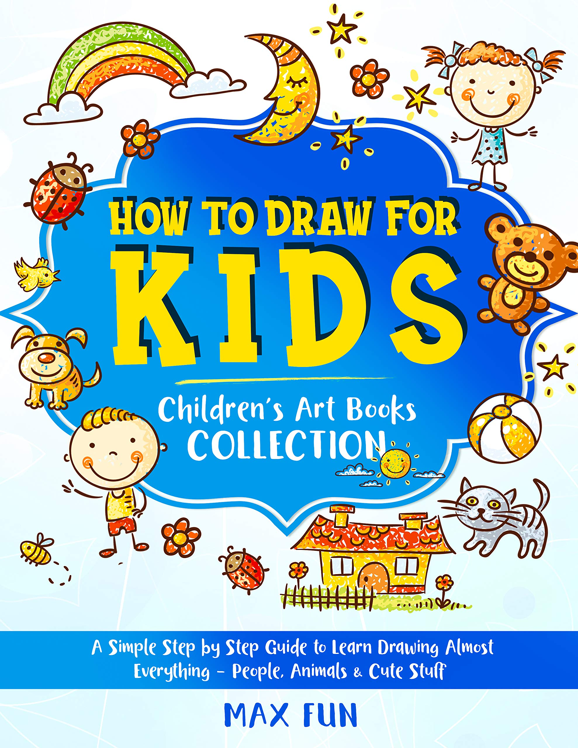 How to Draw for Kids: A Simple Step by Step Guide to Learn Drawing Almost Everything – People, Animals & Cute Stuff (Children's Art Book COLLECTION) (Children's Drawing Books 4)