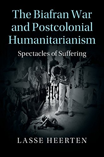 The Biafran War and Postcolonial Humanitarianism: Spectacles of Suffering