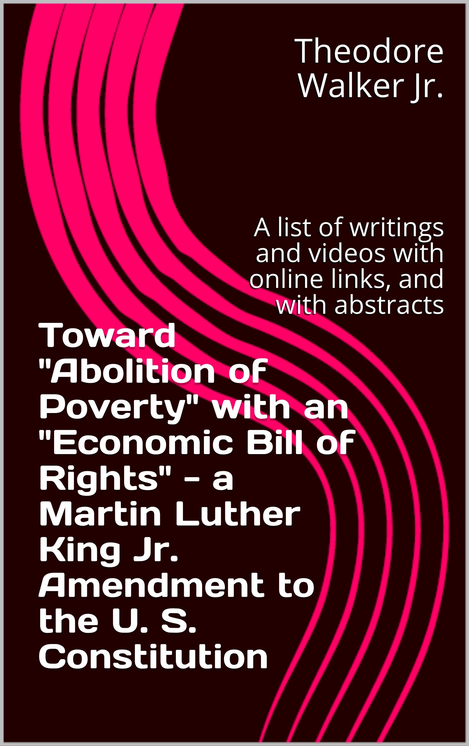 "Toward ""Abolition of Poverty"" with an ""Economic Bill of Rights"" - a Martin Luther King Jr. Amendment to the U. S. Constitution: A list of writings and videos with online links, and with abstracts"