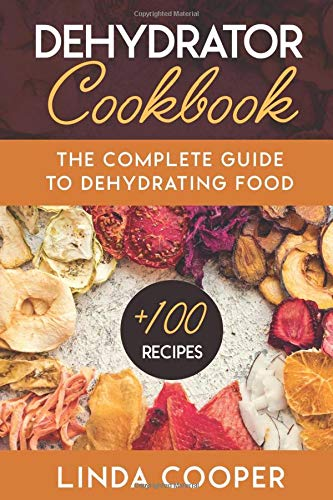 Dehydrator Cookbook: The Complete Guide to Dehydrating Food, Instructions to Drying and Storing Your Harvest. Healthy Recipes to Make Beef Jerky, Fruit Leather, Vegetables Chips for Outdoor Adventures