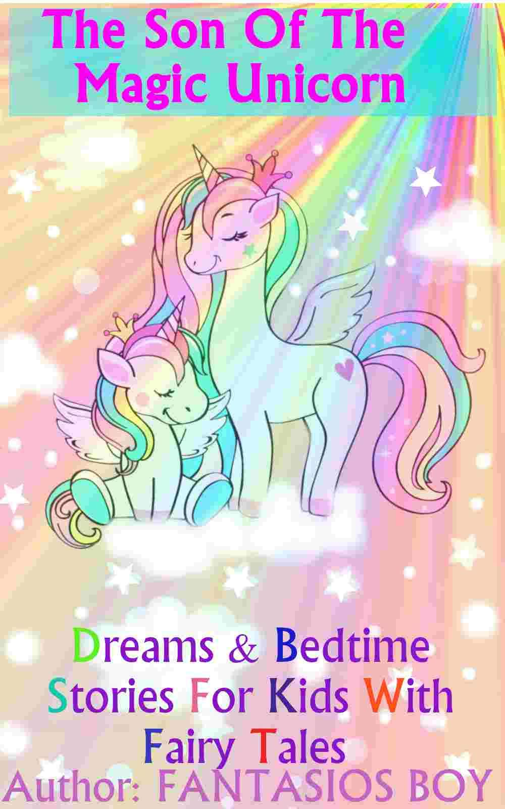The son of the magic unicorn: dreams & Bedtime Stories for Kids with fairy tales (is a short stories illustrated for children's, illustrated chapter books animal dreams and unicorn books for kids)
