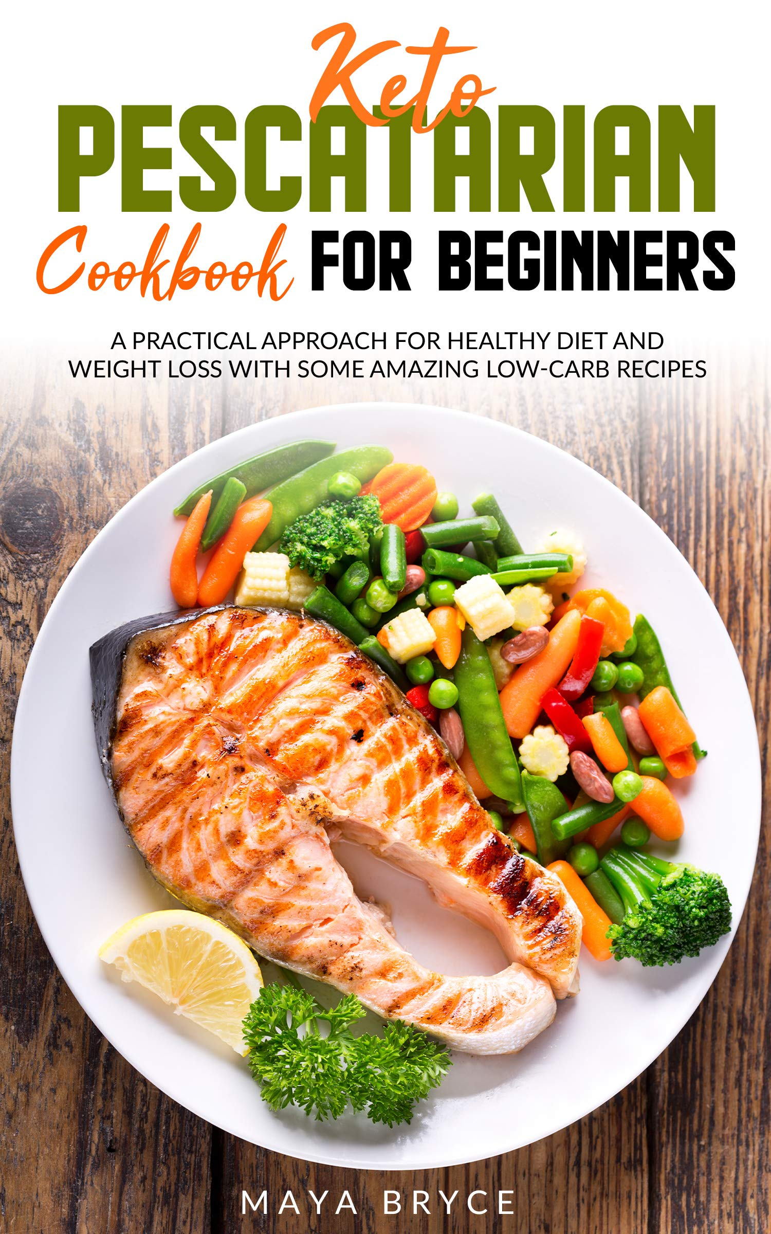KETO PESCATARIAN COOKBOOK FOR BEGINNERS: A PRACTICAL APPROACH FOR HEALTHY DIET AND WEIGHT LOSS WITH SOME AMAZING LOW-CARB RECIPES