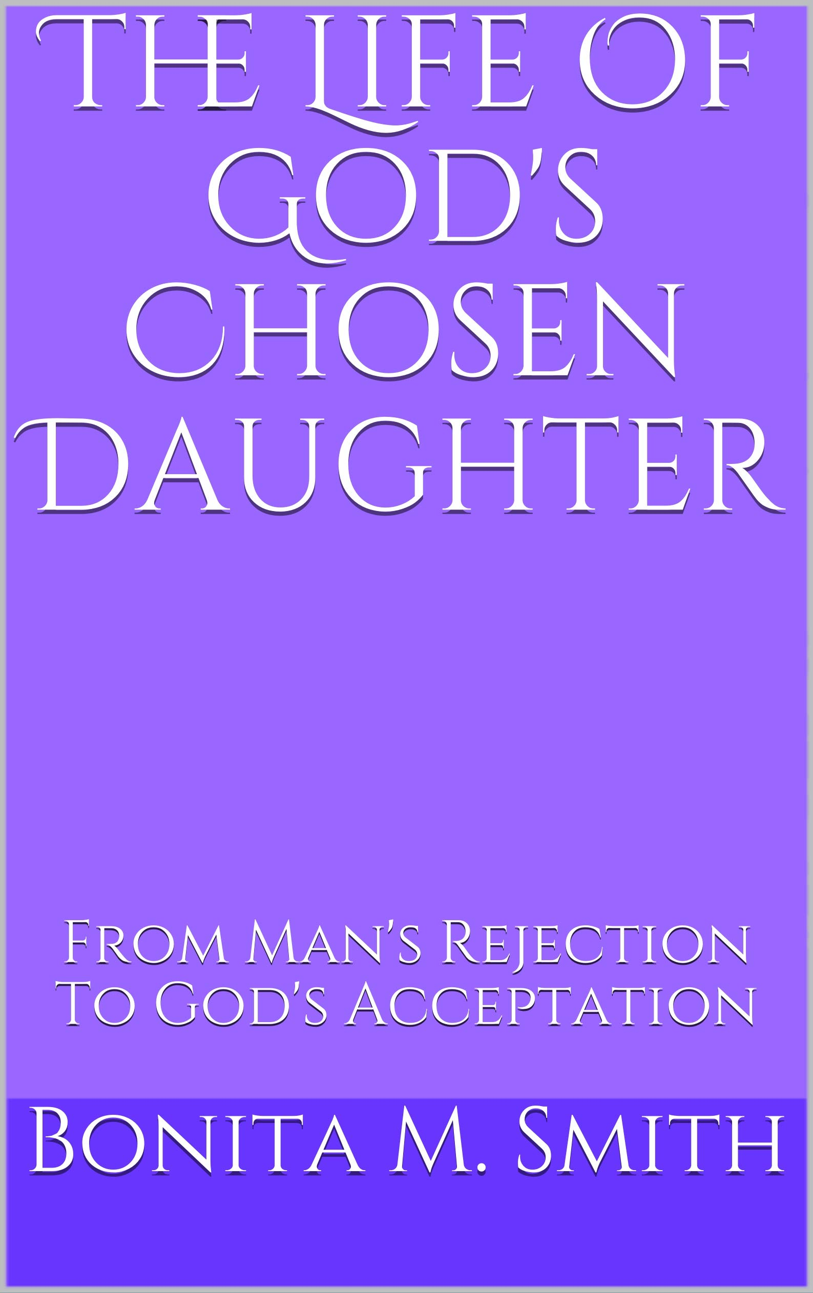 The Life Of God's Chosen Daughter : From Man's Rejection To God's Acceptation