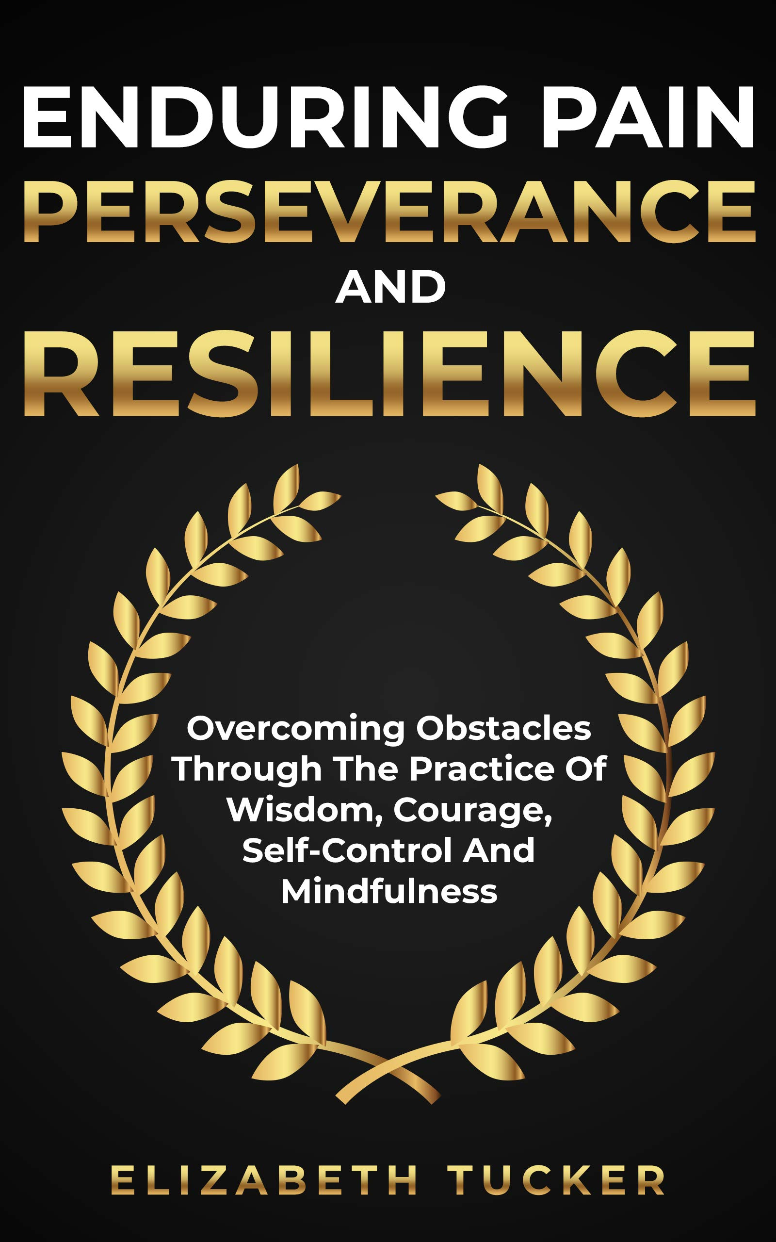 Enduring Pain Perseverance And Resilience: Overcoming Obstacles Through The Practice Of Wisdom, Courage, Self-Control And Mindfulness